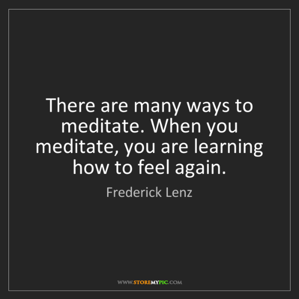Frederick Lenz: There are many ways to meditate. When you meditate, you...