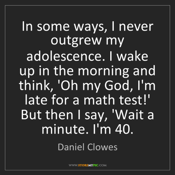 Daniel Clowes: In some ways, I never outgrew my adolescence. I wake...