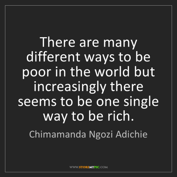 Chimamanda Ngozi Adichie: There are many different ways to be poor in the world...