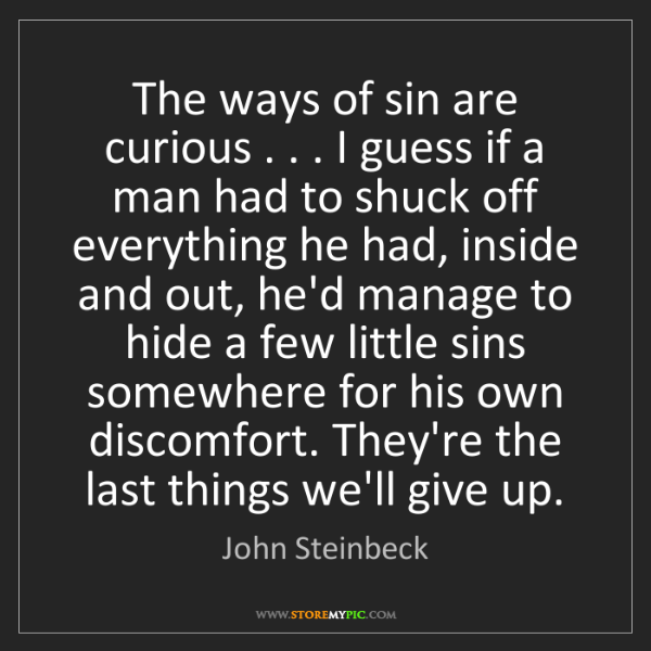 John Steinbeck: The ways of sin are curious . . . I guess if a man had...