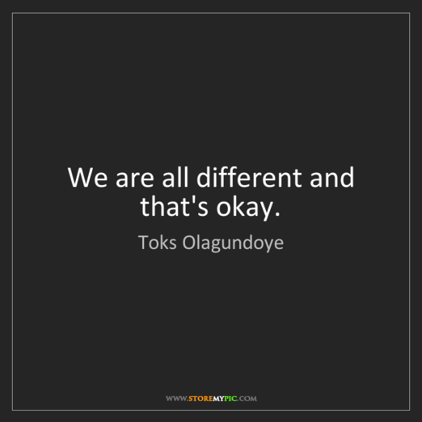 Toks Olagundoye: We are all different and that's okay.