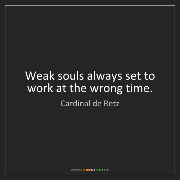 Cardinal de Retz: Weak souls always set to work at the wrong time.