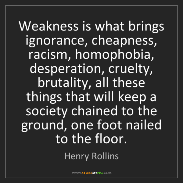Henry Rollins: Weakness is what brings ignorance, cheapness, racism,...