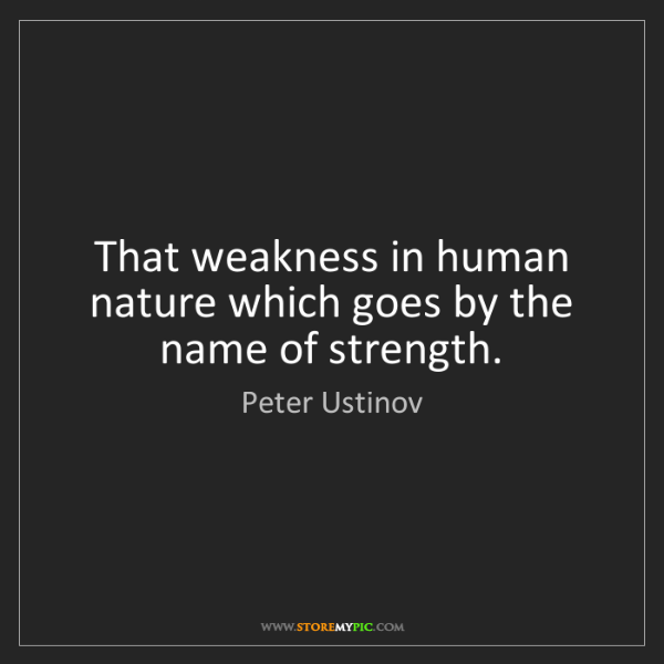 Peter Ustinov: That weakness in human nature which goes by the name...
