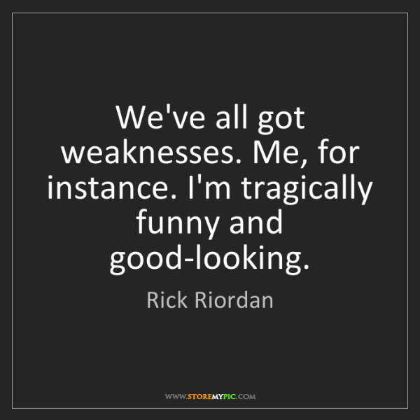 Rick Riordan: We've all got weaknesses. Me, for instance. I'm tragically...