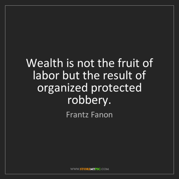 Frantz Fanon: Wealth is not the fruit of labor but the result of organized...