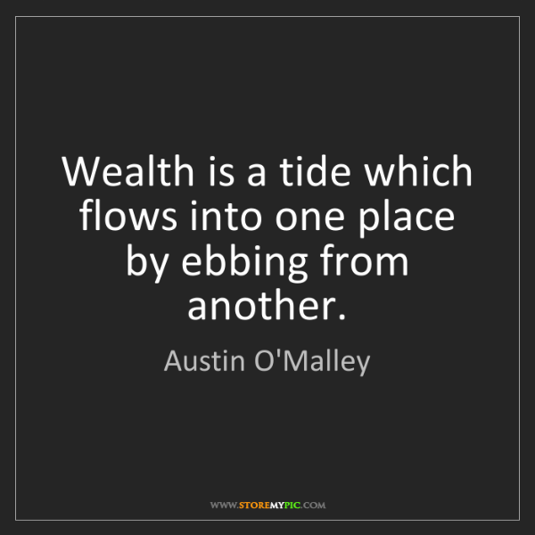 Austin O'Malley: Wealth is a tide which flows into one place by ebbing...