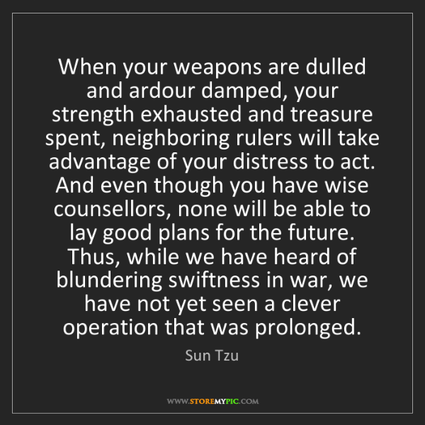 Sun Tzu: When your weapons are dulled and ardour damped, your...