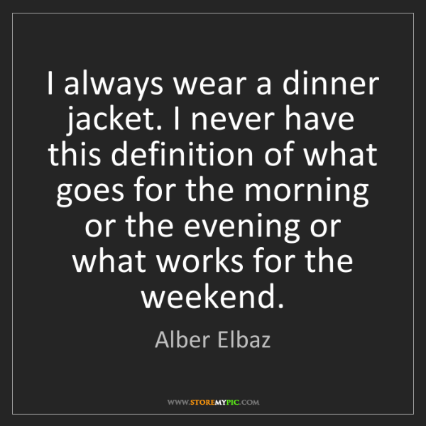 Alber Elbaz: I always wear a dinner jacket. I never have this definition...