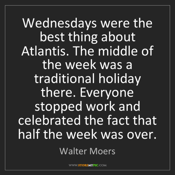 Walter Moers: Wednesdays were the best thing about Atlantis. The middle...