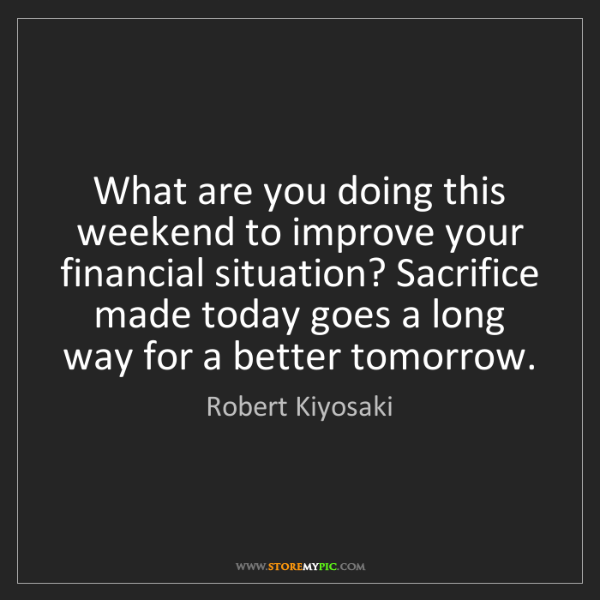 Robert Kiyosaki: What are you doing this weekend to improve your financial...