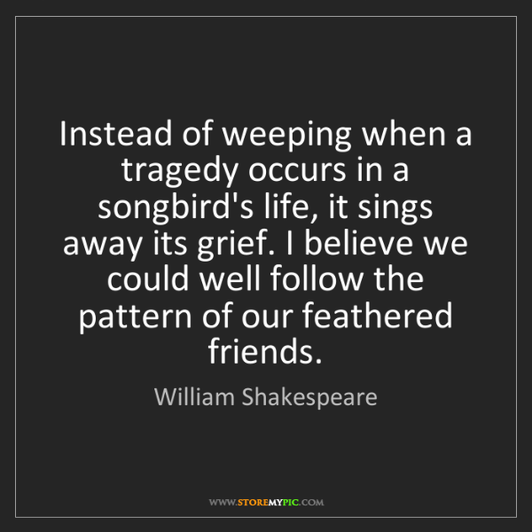 William Shakespeare: Instead of weeping when a tragedy occurs in a songbird's...
