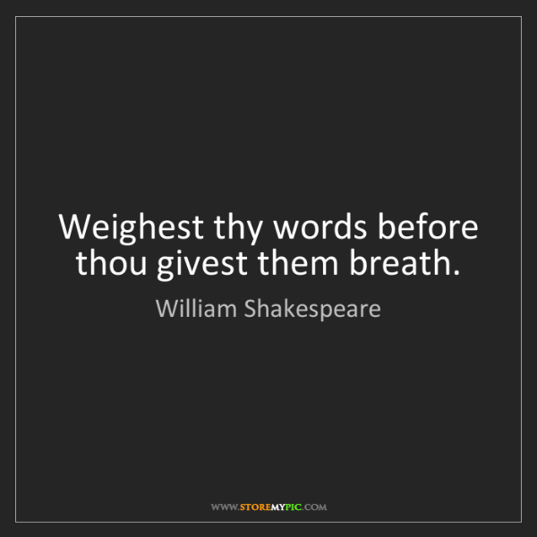 William Shakespeare: Weighest thy words before thou givest them breath.