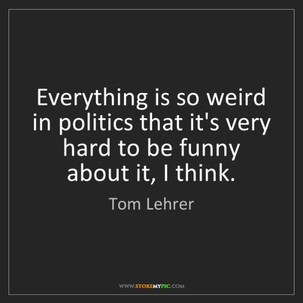 Tom Lehrer: Everything is so weird in politics that it's very hard...