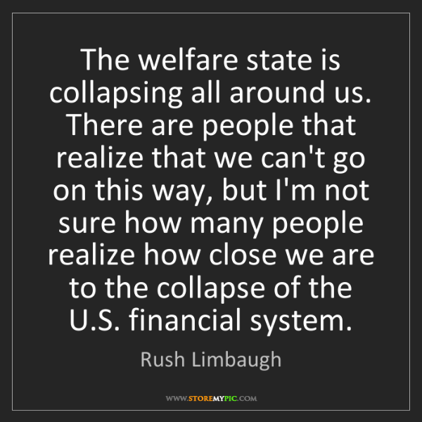 Rush Limbaugh: The welfare state is collapsing all around us. There...