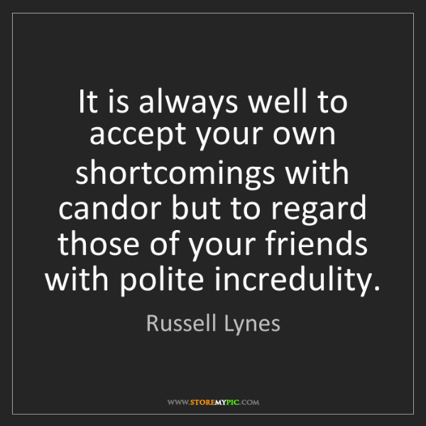 Russell Lynes: It is always well to accept your own shortcomings with...
