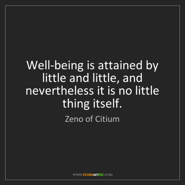 Zeno of Citium: Well-being is attained by little and little, and nevertheless...