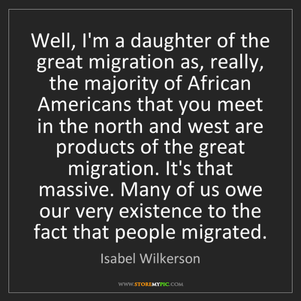 Isabel Wilkerson: Well, I'm a daughter of the great migration as, really,...