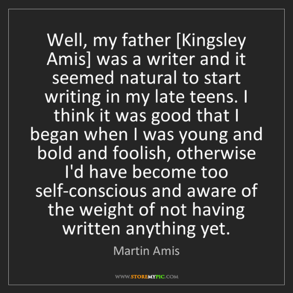 Martin Amis: Well, my father [Kingsley Amis] was a writer and it seemed...