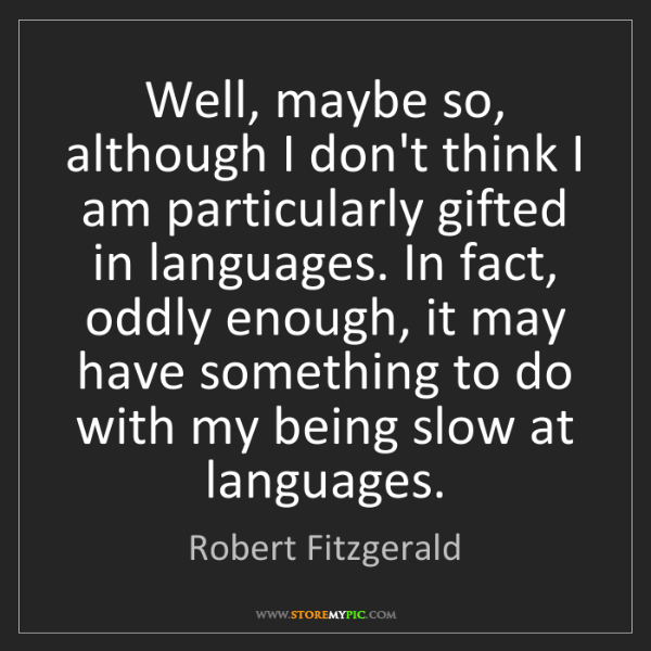 Robert Fitzgerald: Well, maybe so, although I don't think I am particularly...