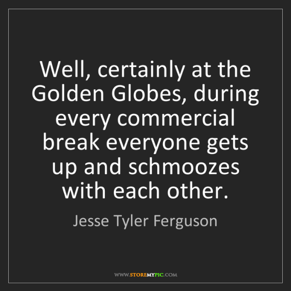 Jesse Tyler Ferguson: Well, certainly at the Golden Globes, during every commercial...