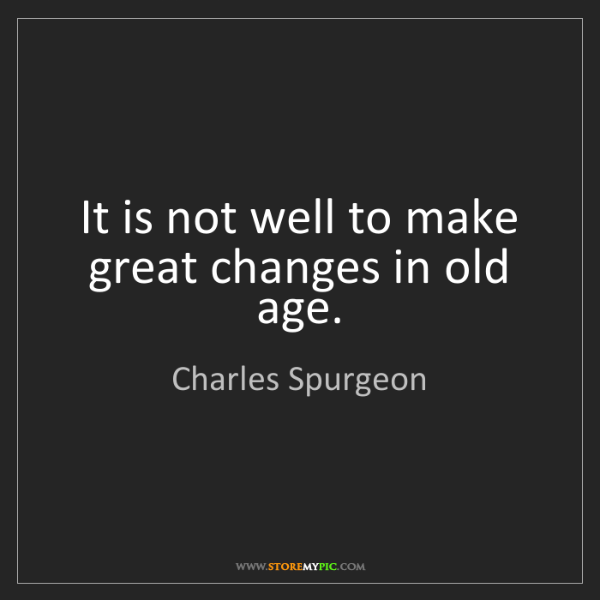 Charles Spurgeon: It is not well to make great changes in old age.