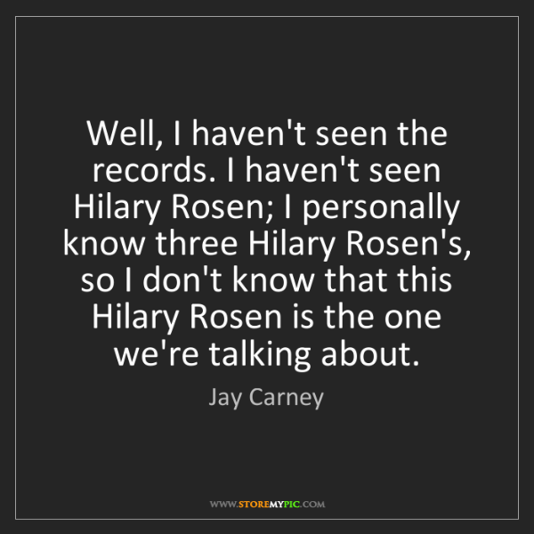 Jay Carney: Well, I haven't seen the records. I haven't seen Hilary...