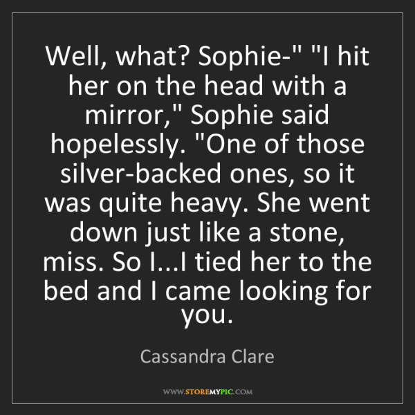 "Cassandra Clare: Well, what? Sophie-"" ""I hit her on the head with a mirror,""..."