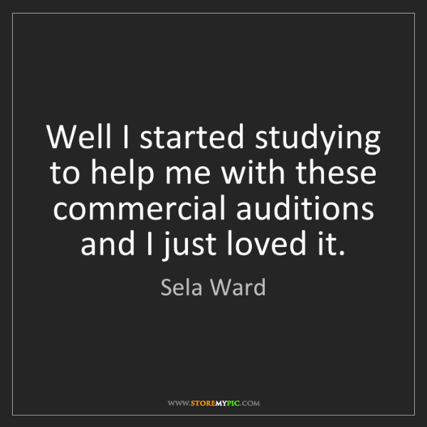 Sela Ward: Well I started studying to help me with these commercial...