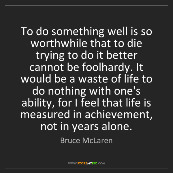 Bruce McLaren: To do something well is so worthwhile that to die trying...