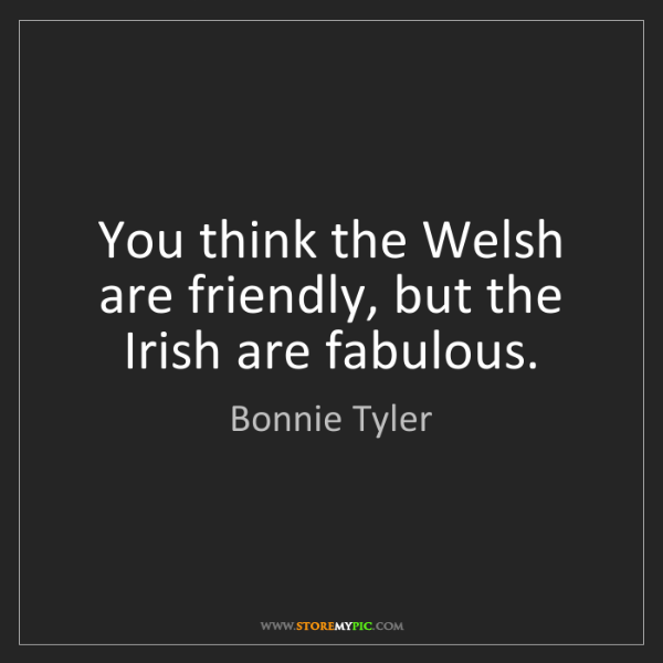 Bonnie Tyler: You think the Welsh are friendly, but the Irish are fabulous.