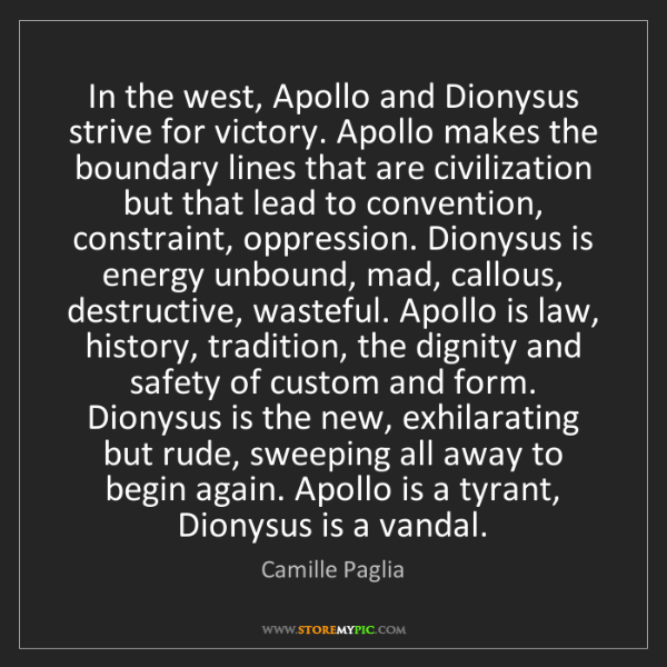Camille Paglia: In the west, Apollo and Dionysus strive for victory....
