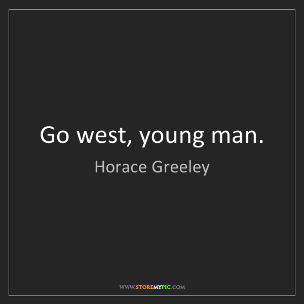 Horace Greeley: Go west, young man.