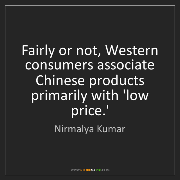 Nirmalya Kumar: Fairly or not, Western consumers associate Chinese products...