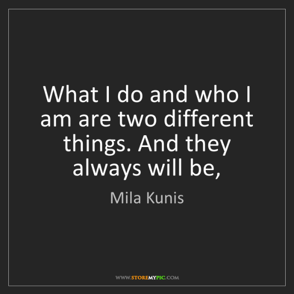 Mila Kunis: What I do and who I am are two different things. And...