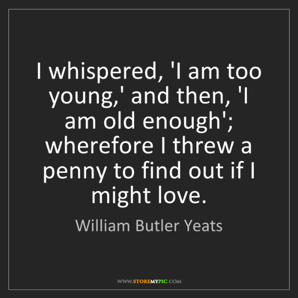 William Butler Yeats: I whispered, 'I am too young,' and then, 'I am old enough';...