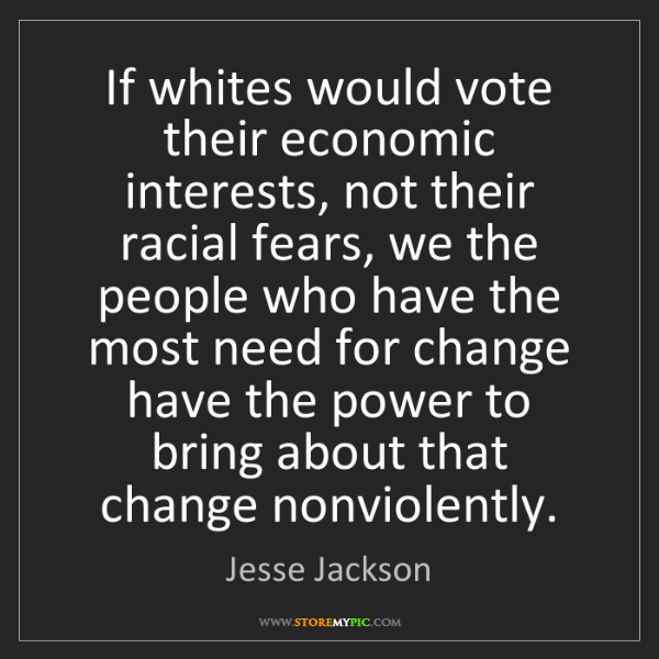 Jesse Jackson: If whites would vote their economic interests, not their...