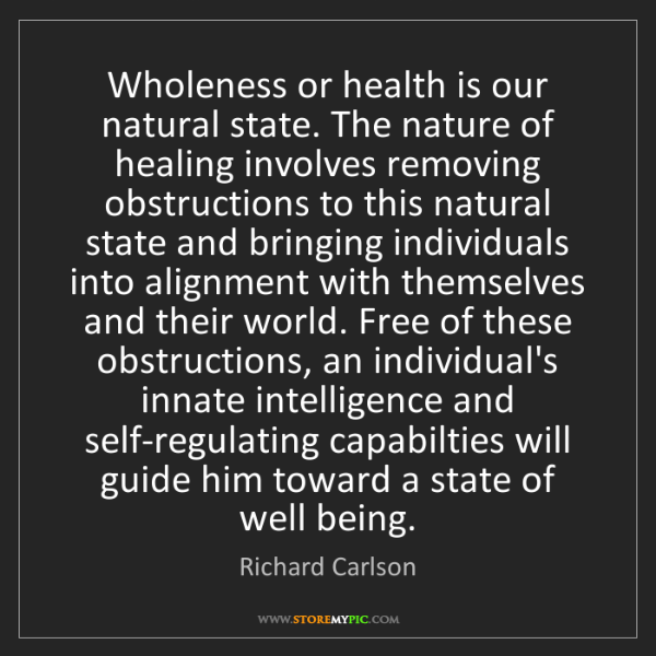 Richard Carlson: Wholeness or health is our natural state. The nature...