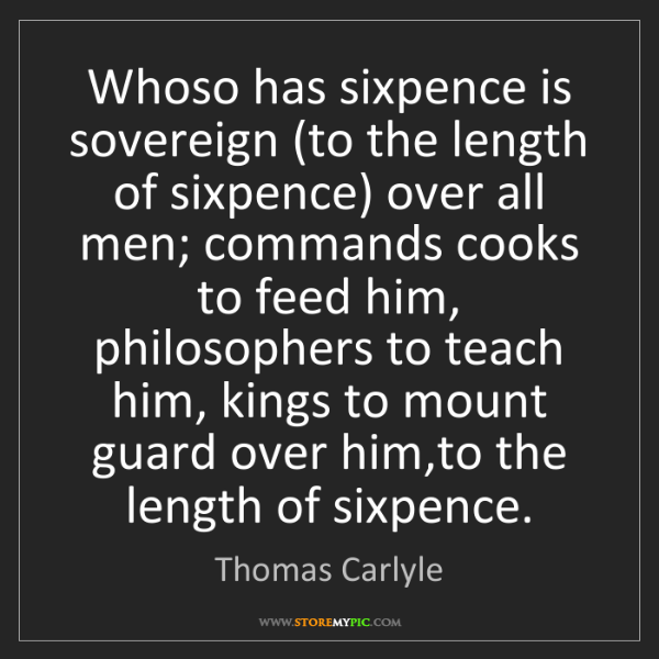 Thomas Carlyle: Whoso has sixpence is sovereign (to the length of sixpence)...