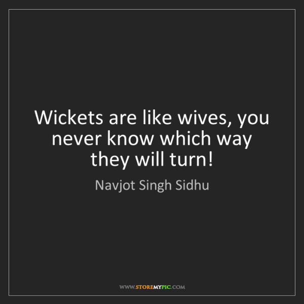 Navjot Singh Sidhu: Wickets are like wives, you never know which way they...