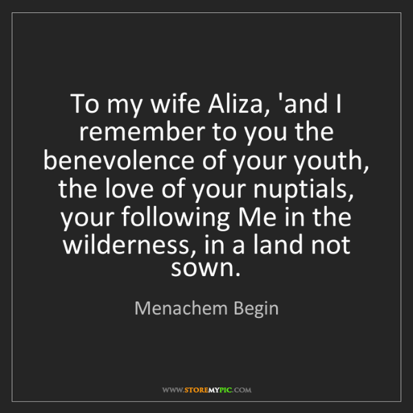 Menachem Begin: To my wife Aliza, 'and I remember to you the benevolence...