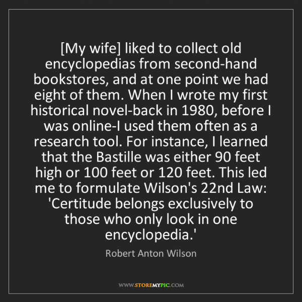 Robert Anton Wilson: [My wife] liked to collect old encyclopedias from second-hand...