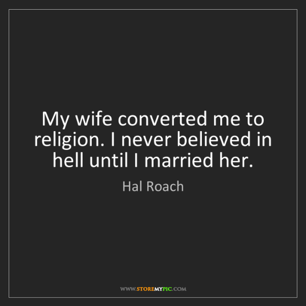 Hal Roach: My wife converted me to religion. I never believed in...
