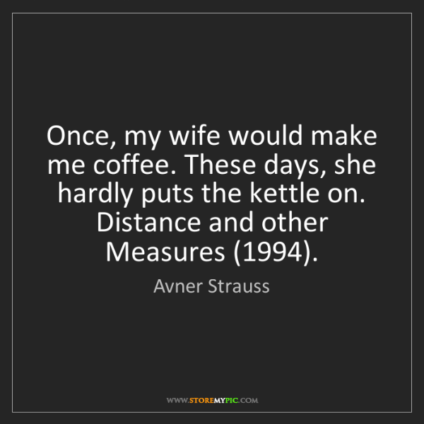 Avner Strauss: Once, my wife would make me coffee. These days, she hardly...
