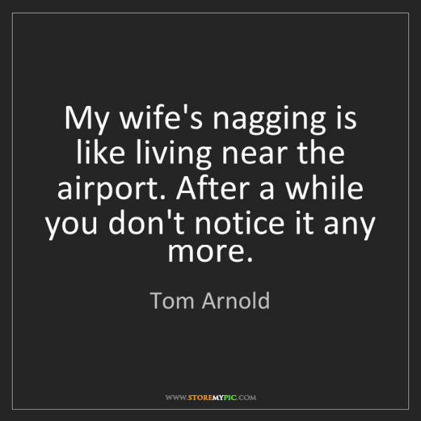 Tom Arnold: My wife's nagging is like living near the airport. After...