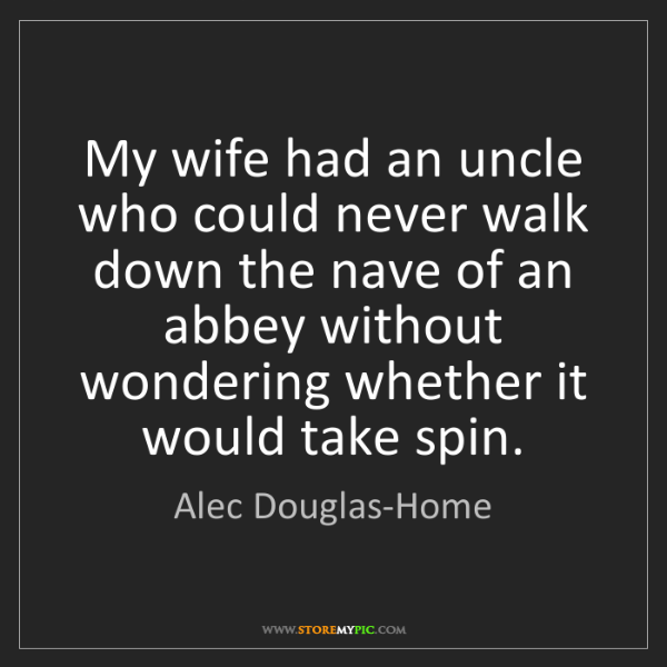 Alec Douglas-Home: My wife had an uncle who could never walk down the nave...