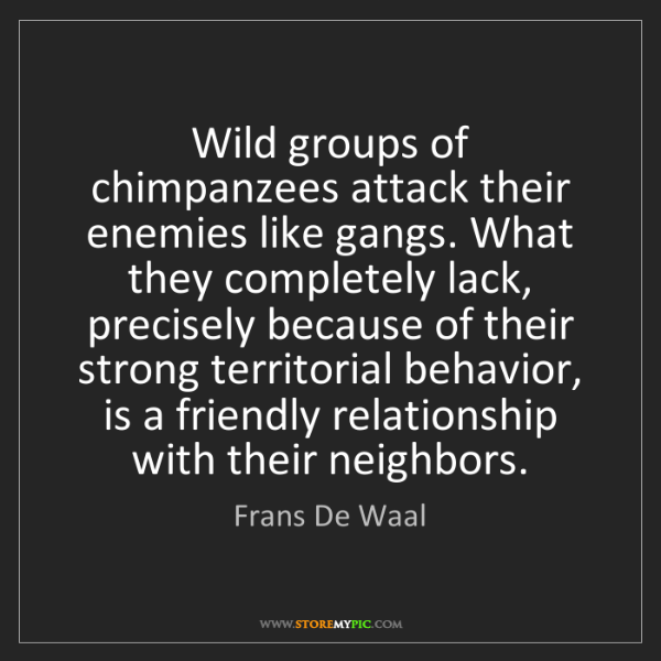 Frans De Waal: Wild groups of chimpanzees attack their enemies like...