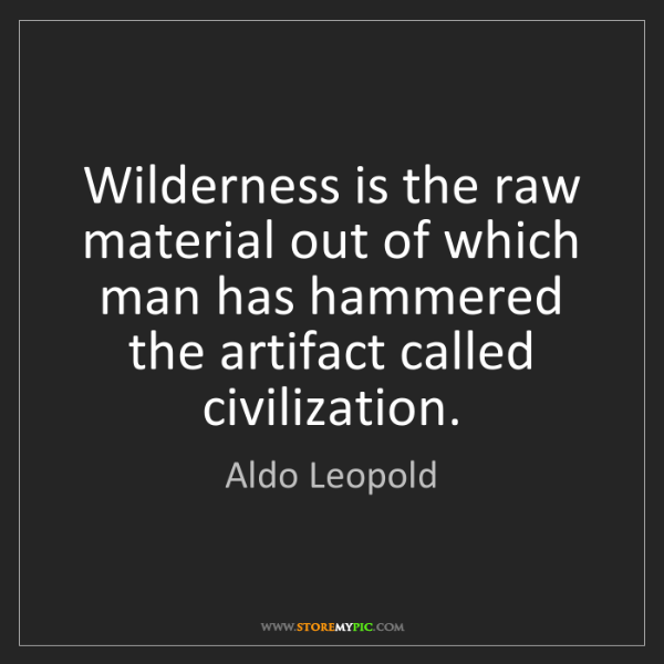 Aldo Leopold: Wilderness is the raw material out of which man has hammered...
