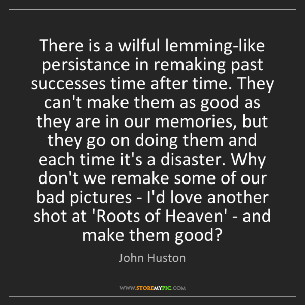 John Huston: There is a wilful lemming-like persistance in remaking...