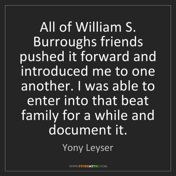 Yony Leyser: All of William S. Burroughs friends pushed it forward...